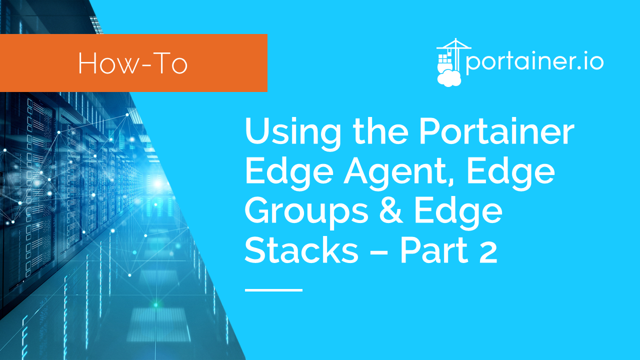 Using the Portainer Edge Agent, Edge Groups, and Edge Stacks - part 2